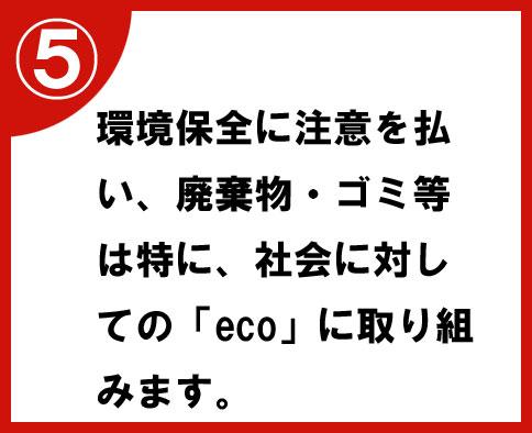 ⑤環境保全に注意を払い、廃棄物・ゴミ等は特に、社会に対しての「eco」に取り組みます。